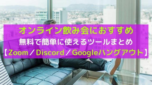 無料で使えるオンライン飲み会おすすめツール 3選!Zoom、Discord、ハングアウトなど使い方を紹介