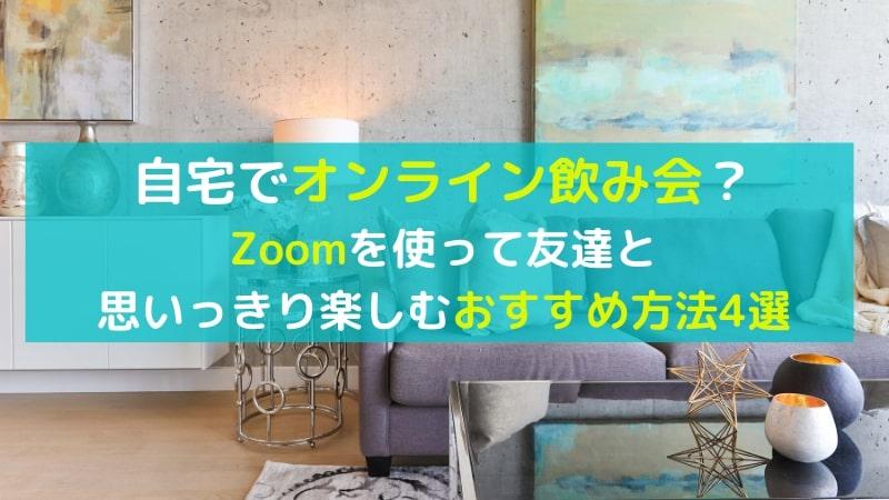 オンラインで友達と飲み会ができる?Zoomを使って楽しめるおすすめの活用方法4選