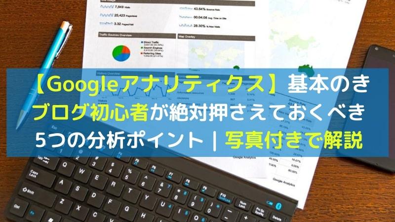 【写真付き】ブログ初心者がGoogleアナリティクスで分析時に注視したい5つのポイント