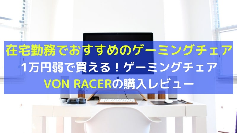 VON RACER ゲーミングチェアレビュー/在宅勤務におすすめのゲーミングチェア